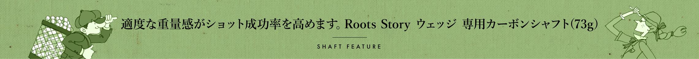 適度な重量感がショット成功率を高めます。Roots Story ウェッジ 専用カーボンシャフト(73g)