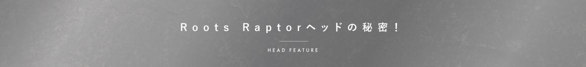 Roots Raptorヘッドの秘密! Head Feature