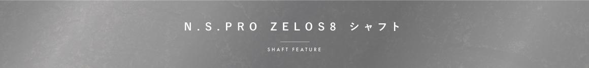 N.S.PRO ZELOS8シリーズ シャフト SHAFT FEATURE