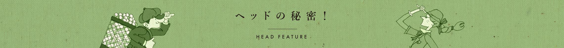 ヘッドの秘密! HEAD FEATURE